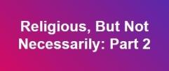 religious, but not necessarily pt 2 c
